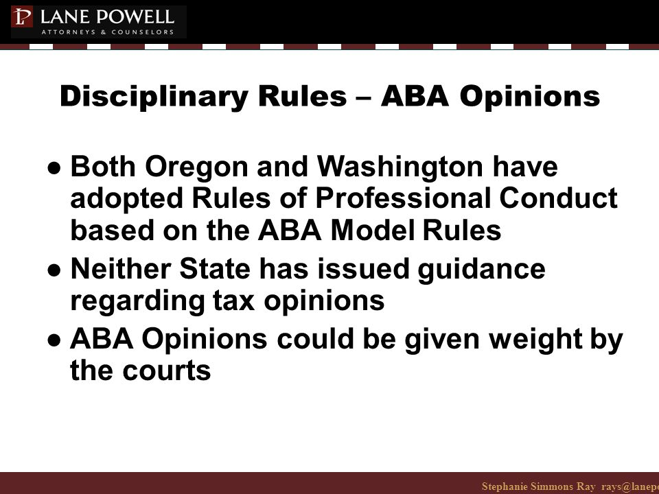 Stephanie Simmons Ray rays@lanepowell.com 206-223-7401© 2008 Lane Powell PC Disciplinary Rules – ABA Opinions ● Both Oregon and Washington have adopted Rules of Professional Conduct based on the ABA Model Rules ● Neither State has issued guidance regarding tax opinions ● ABA Opinions could be given weight by the courts