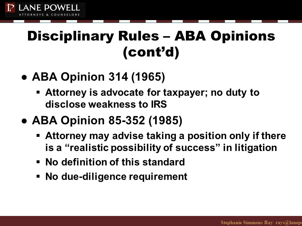 Stephanie Simmons Ray rays@lanepowell.com 206-223-7401© 2008 Lane Powell PC Disciplinary Rules – ABA Opinions (cont'd) ● ABA Opinion 314 (1965)  Attorney is advocate for taxpayer; no duty to disclose weakness to IRS ● ABA Opinion 85-352 (1985)  Attorney may advise taking a position only if there is a realistic possibility of success in litigation  No definition of this standard  No due-diligence requirement
