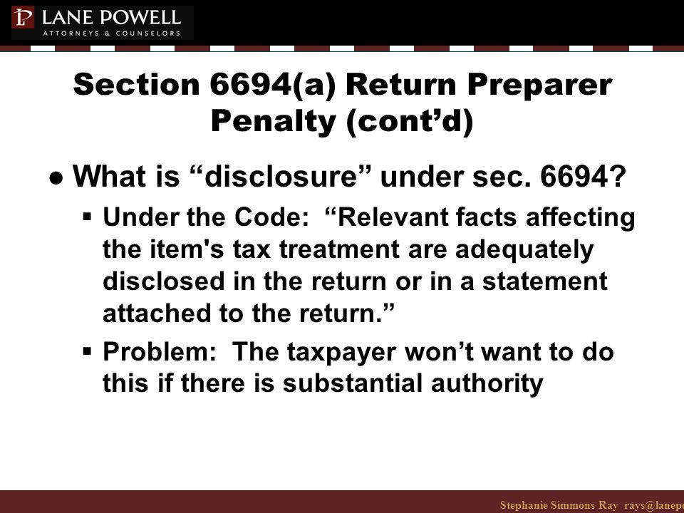 Stephanie Simmons Ray rays@lanepowell.com 206-223-7401© 2008 Lane Powell PC Section 6694(a) Return Preparer Penalty (cont'd) ● What is disclosure under sec.