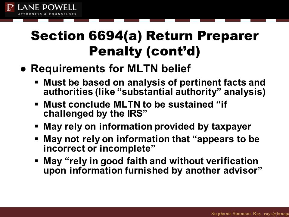 Stephanie Simmons Ray rays@lanepowell.com 206-223-7401© 2008 Lane Powell PC Section 6694(a) Return Preparer Penalty (cont'd) ● Requirements for MLTN belief  Must be based on analysis of pertinent facts and authorities (like substantial authority analysis)  Must conclude MLTN to be sustained if challenged by the IRS  May rely on information provided by taxpayer  May not rely on information that appears to be incorrect or incomplete  May rely in good faith and without verification upon information furnished by another advisor