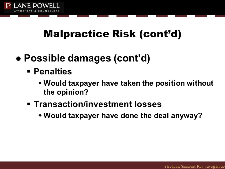 Stephanie Simmons Ray rays@lanepowell.com 206-223-7401© 2008 Lane Powell PC Malpractice Risk (cont'd) ● Possible damages (cont'd)  Penalties wWould taxpayer have taken the position without the opinion.