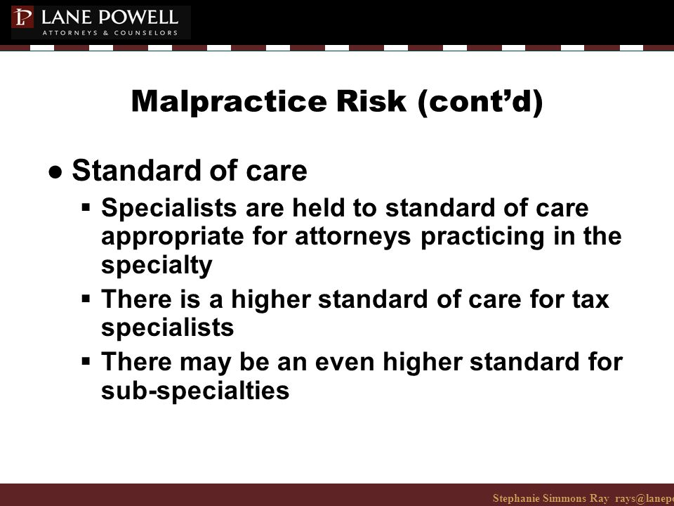 Stephanie Simmons Ray rays@lanepowell.com 206-223-7401© 2008 Lane Powell PC Malpractice Risk (cont'd) ● Standard of care  Specialists are held to standard of care appropriate for attorneys practicing in the specialty  There is a higher standard of care for tax specialists  There may be an even higher standard for sub-specialties