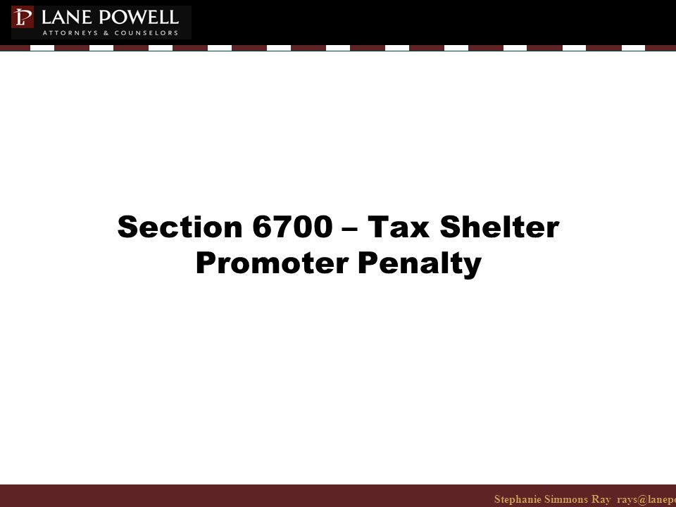 Stephanie Simmons Ray rays@lanepowell.com 206-223-7401© 2008 Lane Powell PC Section 6700 – Tax Shelter Promoter Penalty