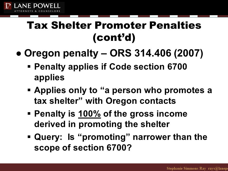 Stephanie Simmons Ray rays@lanepowell.com 206-223-7401© 2008 Lane Powell PC Tax Shelter Promoter Penalties (cont'd) ● Oregon penalty – ORS 314.406 (2007)  Penalty applies if Code section 6700 applies  Applies only to a person who promotes a tax shelter with Oregon contacts  Penalty is 100% of the gross income derived in promoting the shelter  Query: Is promoting narrower than the scope of section 6700