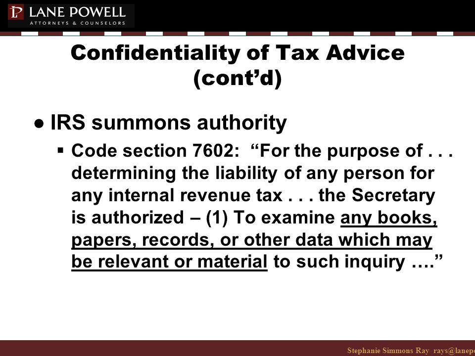 Stephanie Simmons Ray rays@lanepowell.com 206-223-7401© 2008 Lane Powell PC Confidentiality of Tax Advice (cont'd) ● IRS summons authority  Code section 7602: For the purpose of...
