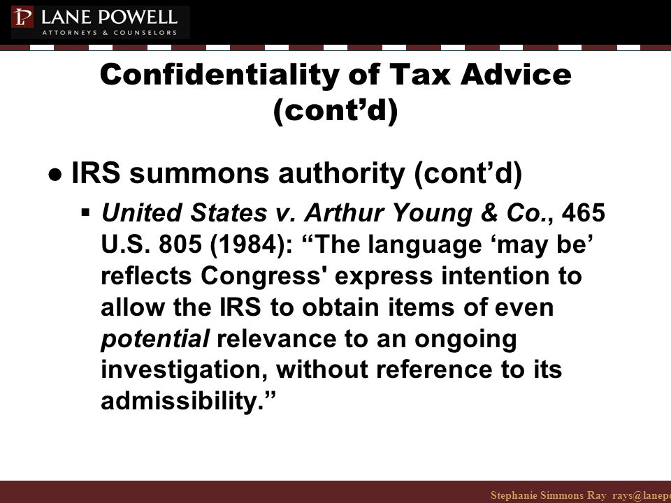 Stephanie Simmons Ray rays@lanepowell.com 206-223-7401© 2008 Lane Powell PC Confidentiality of Tax Advice (cont'd) ● IRS summons authority (cont'd)  United States v.