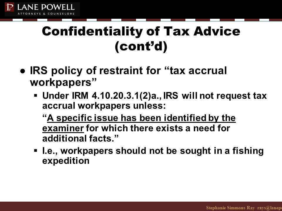 Stephanie Simmons Ray rays@lanepowell.com 206-223-7401© 2008 Lane Powell PC Confidentiality of Tax Advice (cont'd) ● IRS policy of restraint for tax accrual workpapers  Under IRM 4.10.20.3.1(2)a., IRS will not request tax accrual workpapers unless: A specific issue has been identified by the examiner for which there exists a need for additional facts.  I.e., workpapers should not be sought in a fishing expedition