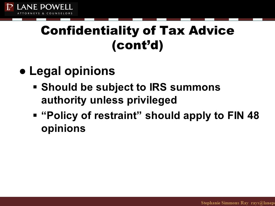 Stephanie Simmons Ray rays@lanepowell.com 206-223-7401© 2008 Lane Powell PC Confidentiality of Tax Advice (cont'd) ● Legal opinions  Should be subject to IRS summons authority unless privileged  Policy of restraint should apply to FIN 48 opinions