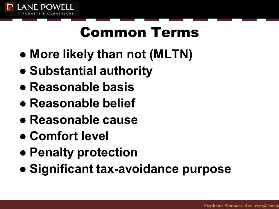 Stephanie Simmons Ray rays@lanepowell.com 206-223-7401© 2008 Lane Powell PC Common Terms ● More likely than not (MLTN) ● Substantial authority ● Reasonable basis ● Reasonable belief ● Reasonable cause ● Comfort level ● Penalty protection ● Significant tax-avoidance purpose