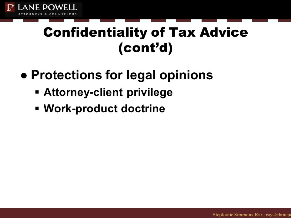 Stephanie Simmons Ray rays@lanepowell.com 206-223-7401© 2008 Lane Powell PC Confidentiality of Tax Advice (cont'd) ● Protections for legal opinions  Attorney-client privilege  Work-product doctrine