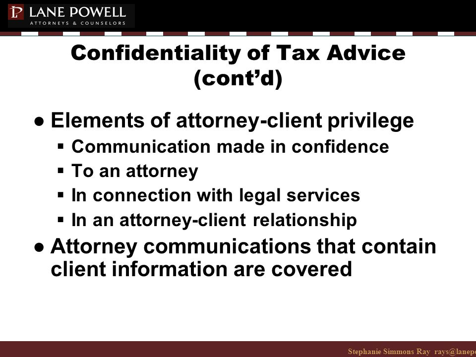 Stephanie Simmons Ray rays@lanepowell.com 206-223-7401© 2008 Lane Powell PC Confidentiality of Tax Advice (cont'd) ● Elements of attorney-client privilege  Communication made in confidence  To an attorney  In connection with legal services  In an attorney-client relationship ● Attorney communications that contain client information are covered