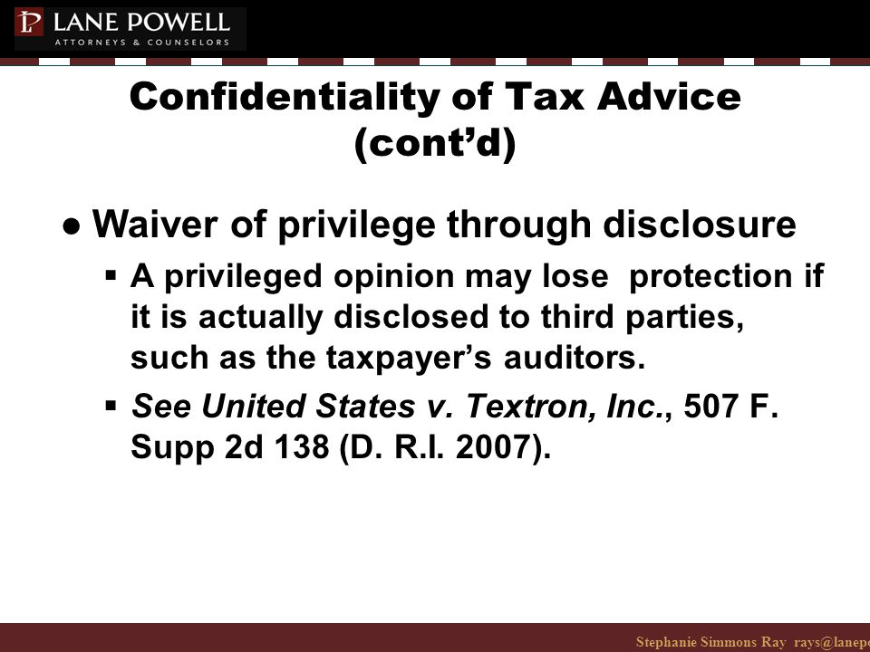 Stephanie Simmons Ray rays@lanepowell.com 206-223-7401© 2008 Lane Powell PC Confidentiality of Tax Advice (cont'd) ● Waiver of privilege through disclosure  A privileged opinion may lose protection if it is actually disclosed to third parties, such as the taxpayer's auditors.