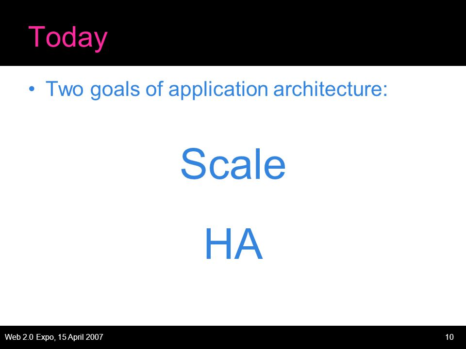 Web 2.0 Expo, 15 April 200710 Today Two goals of application architecture: Scale HA