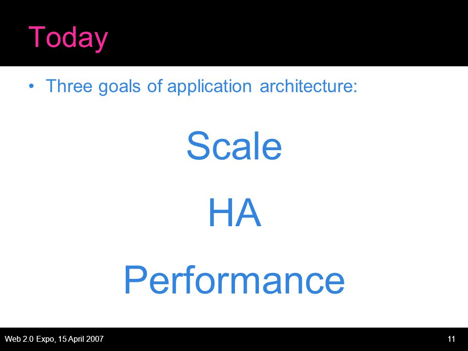 Web 2.0 Expo, 15 April 200711 Today Three goals of application architecture: Scale HA Performance