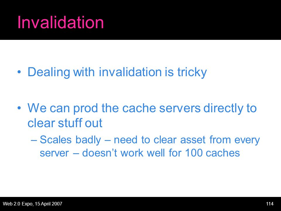 Web 2.0 Expo, 15 April 2007114 Invalidation Dealing with invalidation is tricky We can prod the cache servers directly to clear stuff out –Scales badly – need to clear asset from every server – doesn't work well for 100 caches