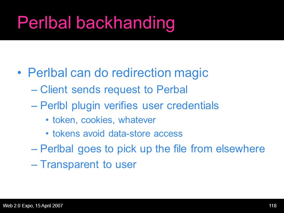 Web 2.0 Expo, 15 April 2007118 Perlbal backhanding Perlbal can do redirection magic –Client sends request to Perbal –Perlbl plugin verifies user credentials token, cookies, whatever tokens avoid data-store access –Perlbal goes to pick up the file from elsewhere –Transparent to user