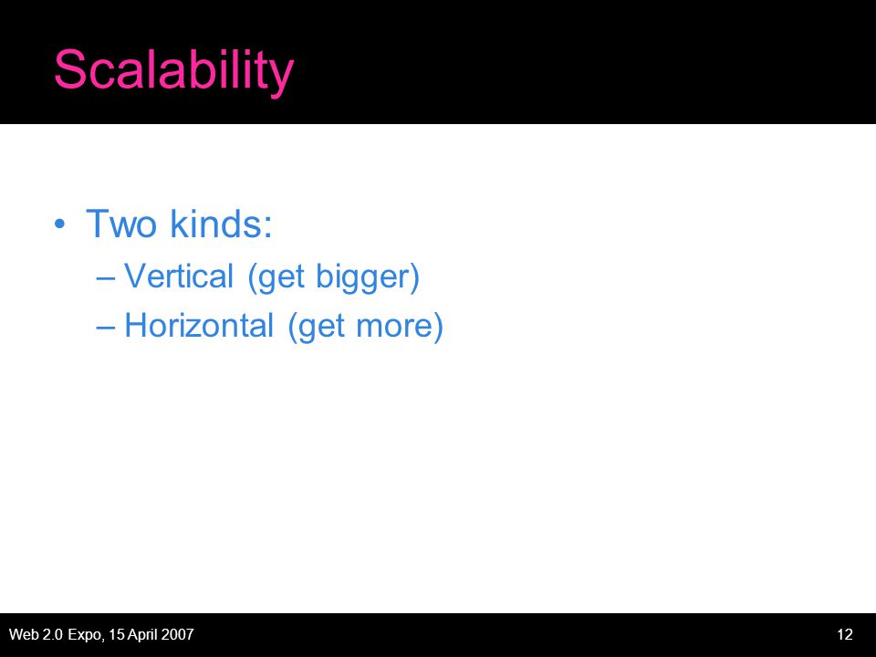 Web 2.0 Expo, 15 April 200712 Scalability Two kinds: –Vertical (get bigger) –Horizontal (get more)