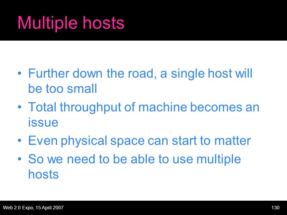 Web 2.0 Expo, 15 April 2007130 Multiple hosts Further down the road, a single host will be too small Total throughput of machine becomes an issue Even physical space can start to matter So we need to be able to use multiple hosts