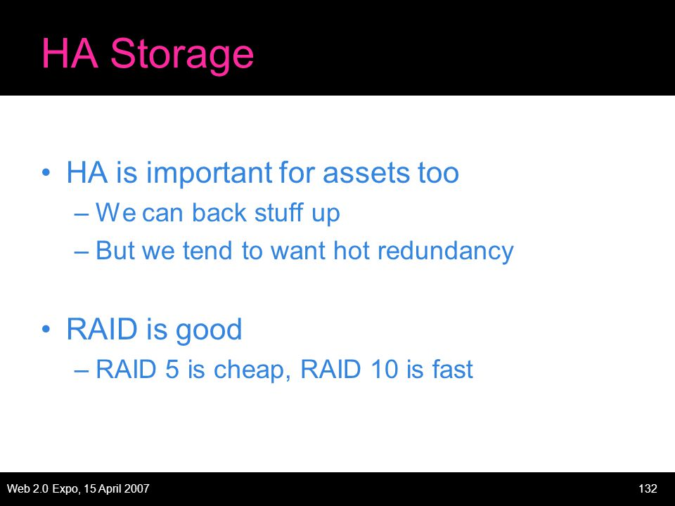 Web 2.0 Expo, 15 April 2007132 HA Storage HA is important for assets too –We can back stuff up –But we tend to want hot redundancy RAID is good –RAID 5 is cheap, RAID 10 is fast