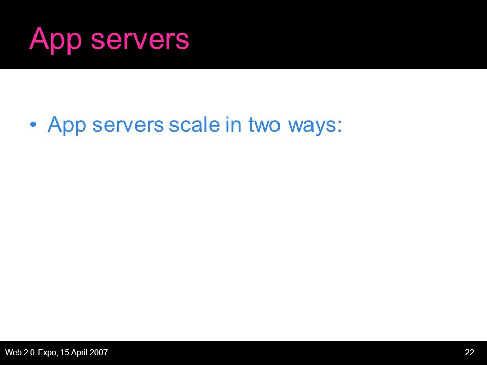 Web 2.0 Expo, 15 April 200722 App servers App servers scale in two ways: