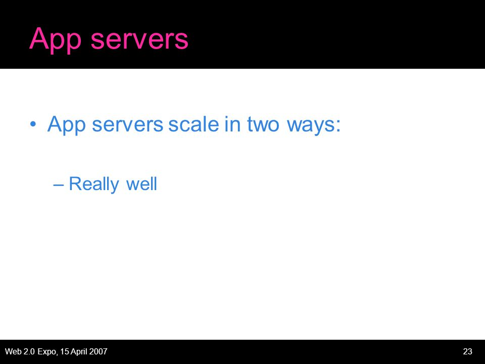 Web 2.0 Expo, 15 April 200723 App servers App servers scale in two ways: –Really well