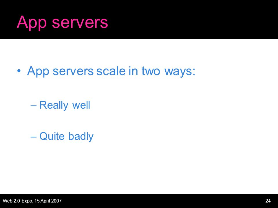 Web 2.0 Expo, 15 April 200724 App servers App servers scale in two ways: –Really well –Quite badly
