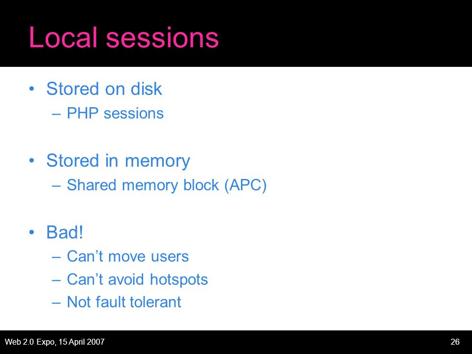 Web 2.0 Expo, 15 April 200726 Local sessions Stored on disk –PHP sessions Stored in memory –Shared memory block (APC) Bad.