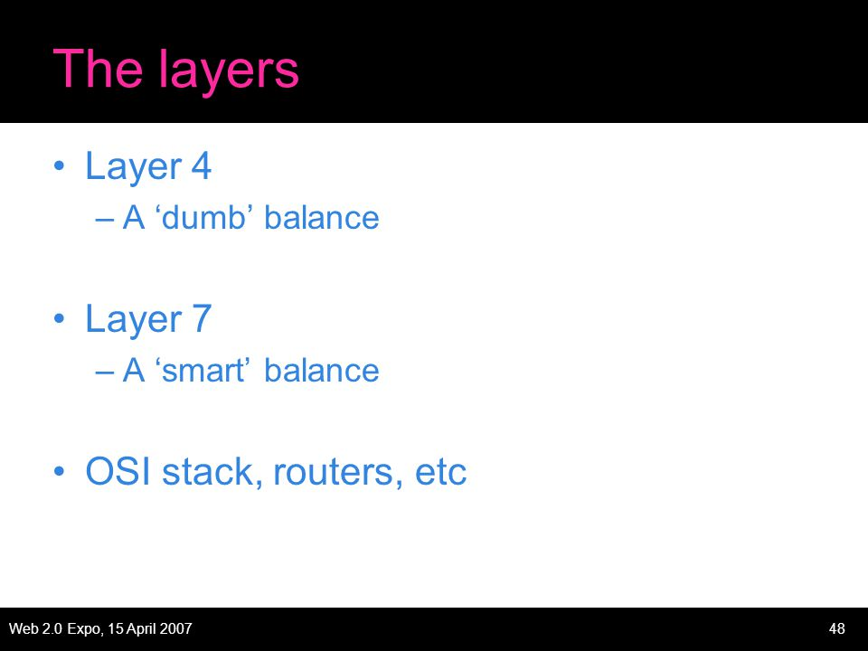 Web 2.0 Expo, 15 April 200748 The layers Layer 4 –A 'dumb' balance Layer 7 –A 'smart' balance OSI stack, routers, etc
