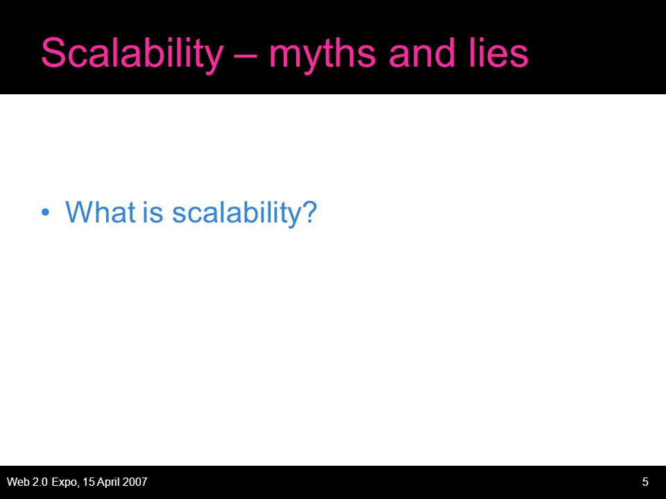 Web 2.0 Expo, 15 April 20075 Scalability – myths and lies What is scalability