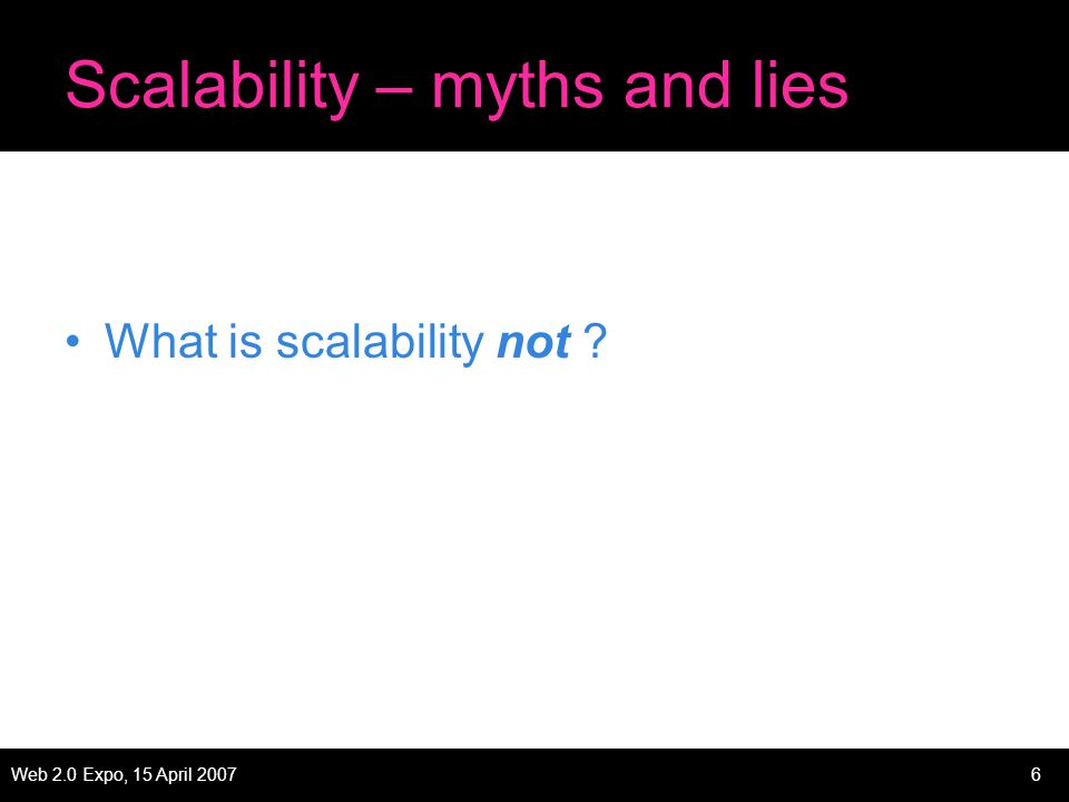 Web 2.0 Expo, 15 April 20076 Scalability – myths and lies What is scalability not