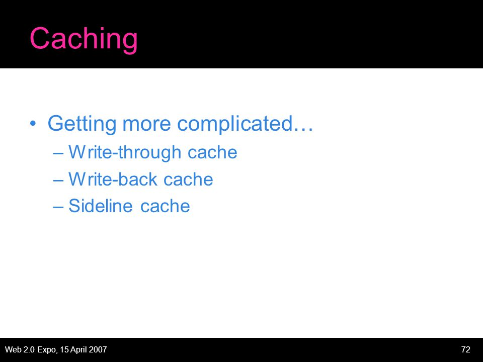 Web 2.0 Expo, 15 April 200772 Caching Getting more complicated… –Write-through cache –Write-back cache –Sideline cache