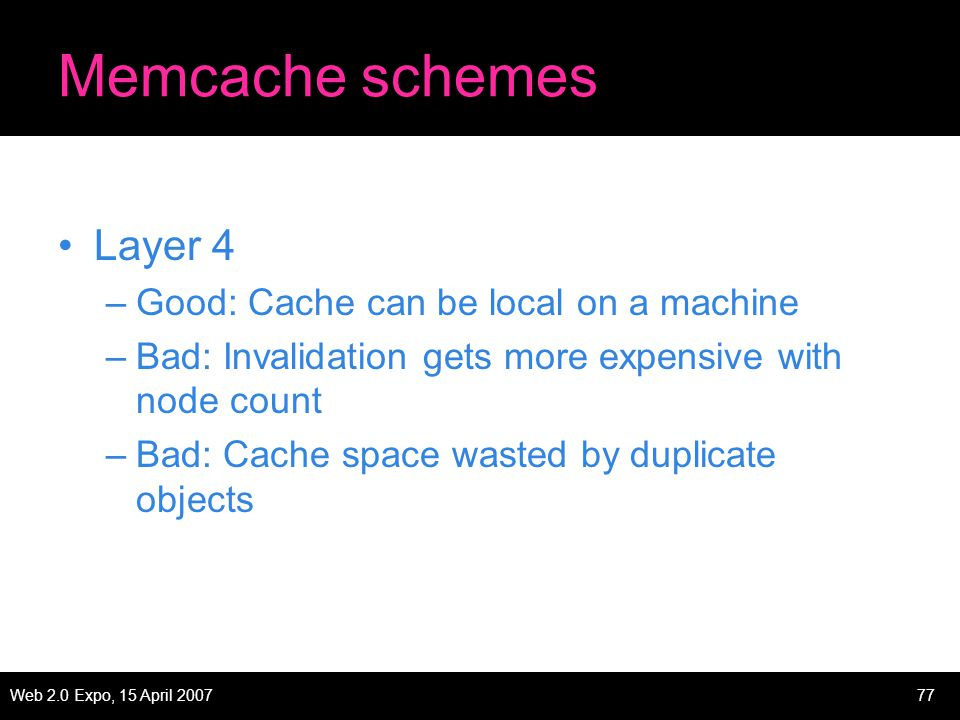 Web 2.0 Expo, 15 April 200777 Memcache schemes Layer 4 –Good: Cache can be local on a machine –Bad: Invalidation gets more expensive with node count –Bad: Cache space wasted by duplicate objects