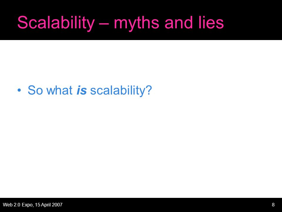 Web 2.0 Expo, 15 April 20078 Scalability – myths and lies So what is scalability