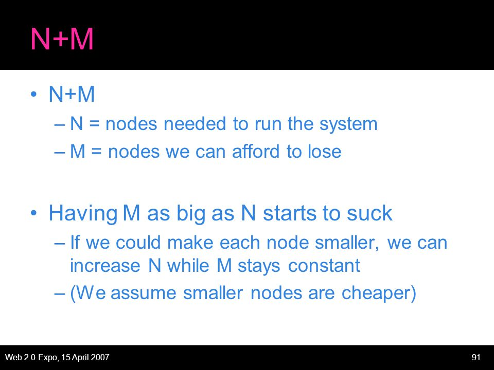 Web 2.0 Expo, 15 April 200791 N+M –N = nodes needed to run the system –M = nodes we can afford to lose Having M as big as N starts to suck –If we could make each node smaller, we can increase N while M stays constant –(We assume smaller nodes are cheaper)