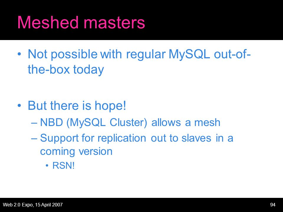Web 2.0 Expo, 15 April 200794 Meshed masters Not possible with regular MySQL out-of- the-box today But there is hope.