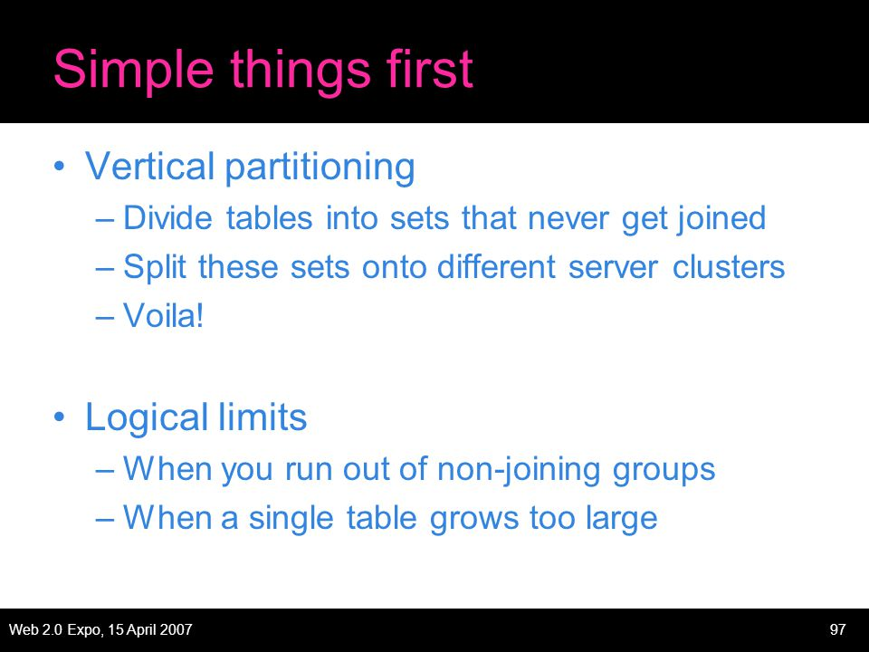 Web 2.0 Expo, 15 April 200797 Simple things first Vertical partitioning –Divide tables into sets that never get joined –Split these sets onto different server clusters –Voila.