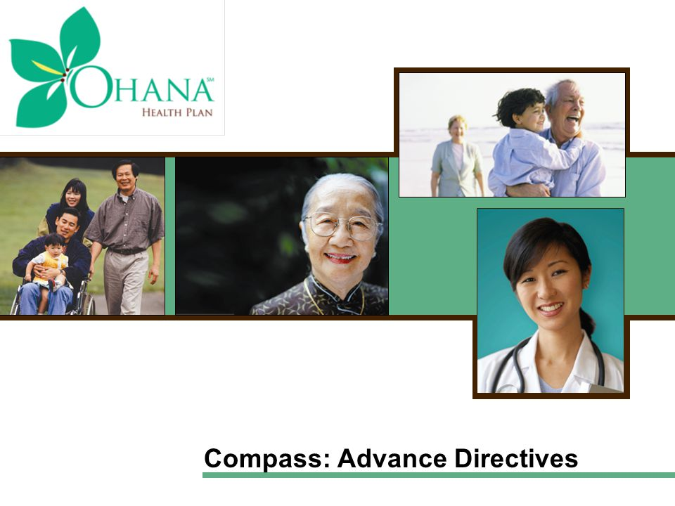 Types of Advance Directives Verbal instructions –Can help in the absence of written instructions Organ donation –Instructs others to donate your organs Do not resuscitate order (DNR) –States you don't want CPR if your heart stops or you cease breathing Living will –Document that expresses your wishes if you can't speak for yourself Durable power of attorney for health care (DPA) –Appoints someone to manage your health care decisions your family that you don't want CPR (cardiopulmonary resuscitation)