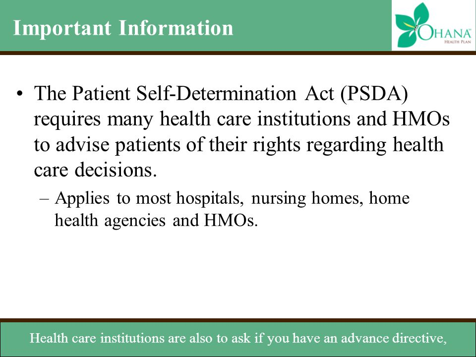 Important Information The Patient Self-Determination Act (PSDA) requires many health care institutions and HMOs to advise patients of their rights reg