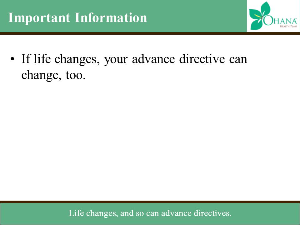 Important Information If life changes, your advance directive can change, too. –Review your advance directive periodically to see if it still meets yo