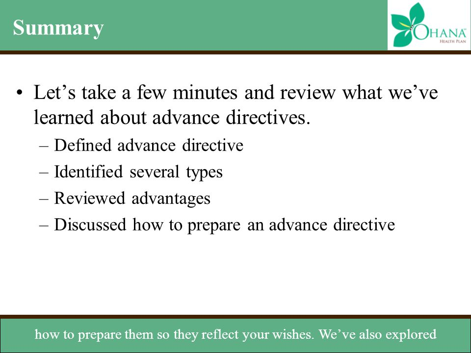 Summary Let's take a few minutes and review what we've learned about advance directives. –Defined advance directive –Identified several types –Reviewe