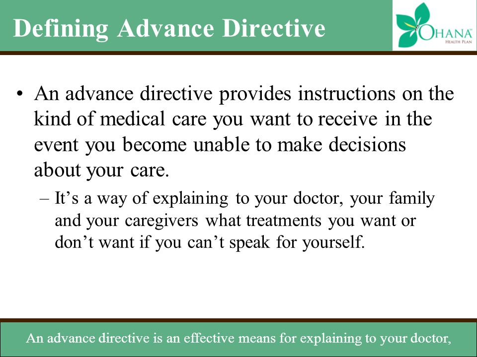 Defining Advance Directive An advance directive provides instructions on the kind of medical care you want to receive in the event you become unable t