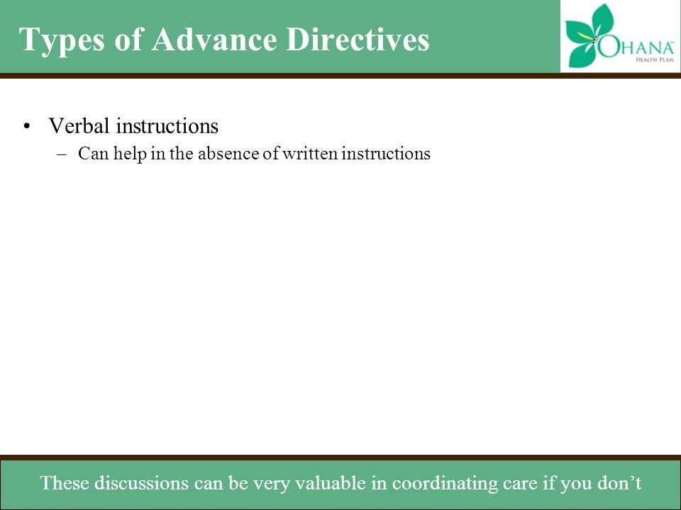 Types of Advance Directives Verbal instructions –Can help in the absence of written instructions Organ donation –Instructs others to donate your organ