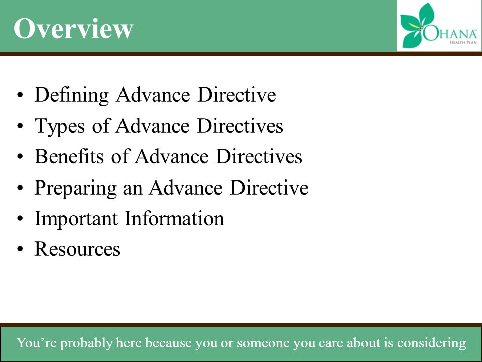 Types of Advance Directives Verbal instructions –Can help in the absence of written instructions Organ donation –Instructs others to donate your organs Do not resuscitate order (DNR) –States you don't want CPR if your heart stops or you cease breathing Living will –Document that expresses your wishes if you can't speak for yourself Durable power of attorney for health care (DPA) –Appoints someone to manage your health care decisions instructions to your doctor or your family.