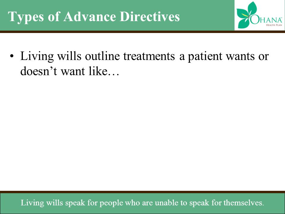 Types of Advance Directives Living wills outline treatments a patient wants or doesn't want like… Living wills speak for people who are unable to spea
