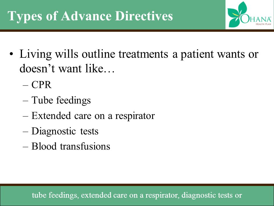 Types of Advance Directives Living wills outline treatments a patient wants or doesn't want like… –CPR –Tube feedings –Extended care on a respirator –