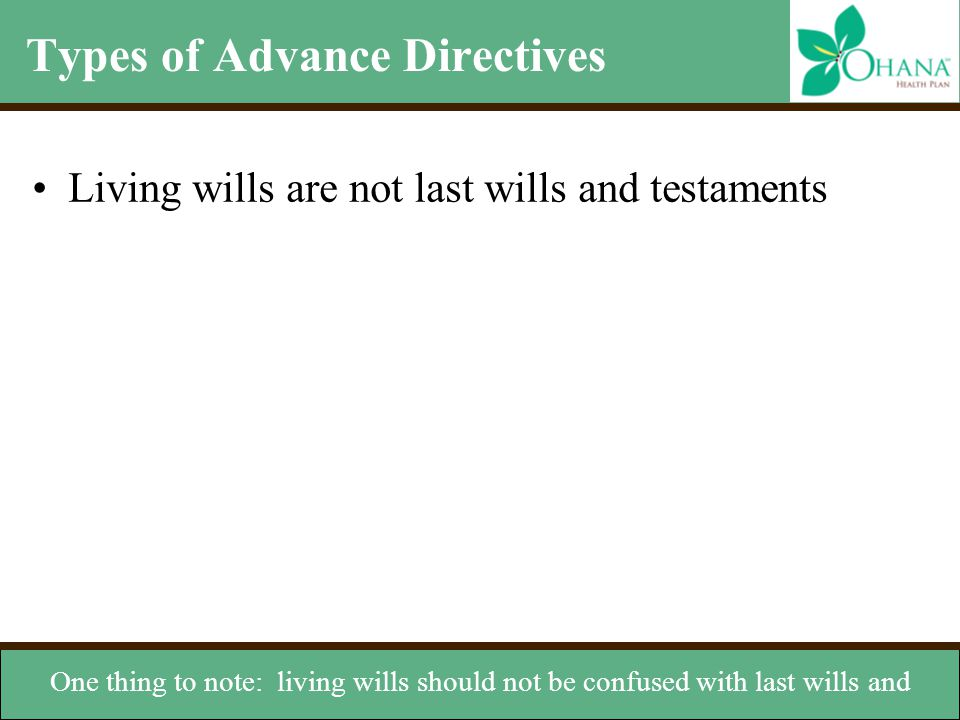 Types of Advance Directives Living wills are not last wills and testaments One thing to note: living wills should not be confused with last wills and