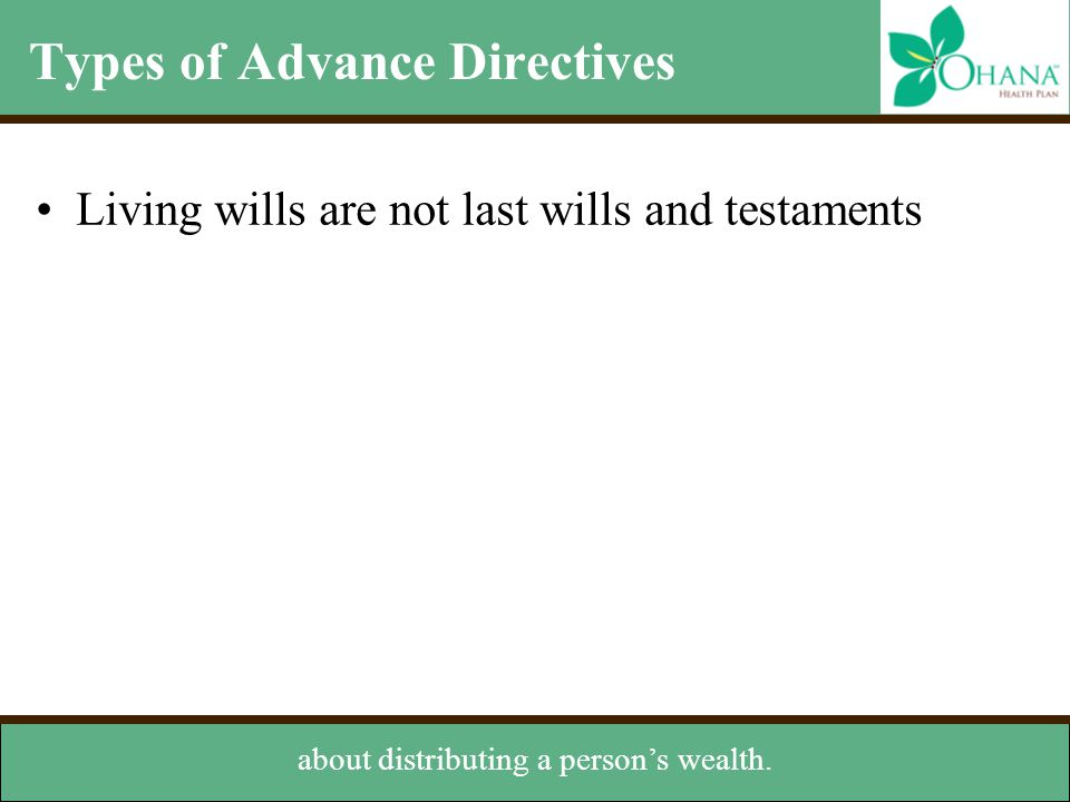 Types of Advance Directives Living wills are not last wills and testaments about distributing a person's wealth.