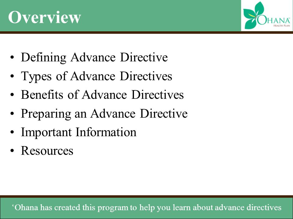 Types of Advance Directives Verbal instructions –Can help in the absence of written instructions Organ donation –Instructs others to donate your organs Do not resuscitate order (DNR) –States you don't want CPR if your heart stops or you cease breathing Living will –Document that expresses your wishes if you can't speak for yourself Durable power of attorney for health care (DPA) –Appoints someone to manage your health care decisions have any written instructions, especially if your doctor