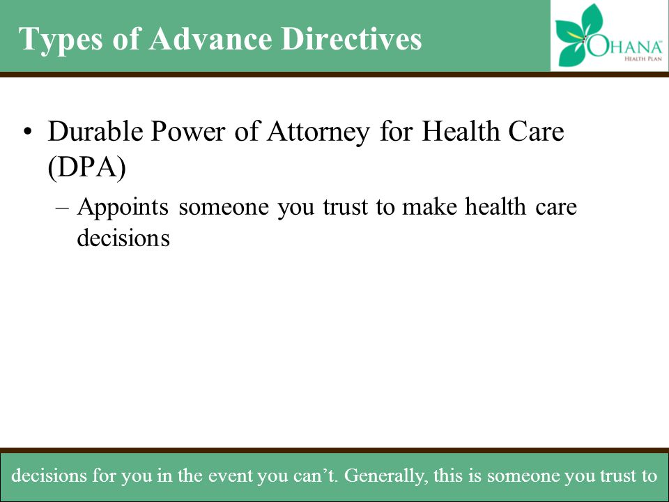 Types of Advance Directives Durable Power of Attorney for Health Care (DPA) –Appoints someone you trust to make health care decisions decisions for yo