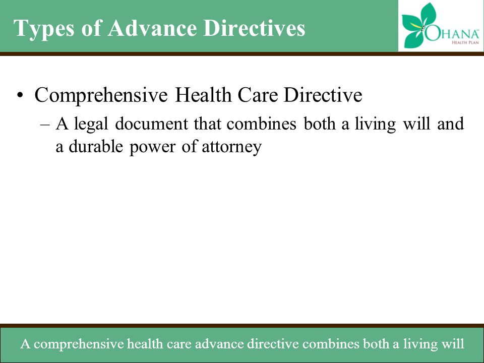 Types of Advance Directives Comprehensive Health Care Directive –A legal document that combines both a living will and a durable power of attorney A c